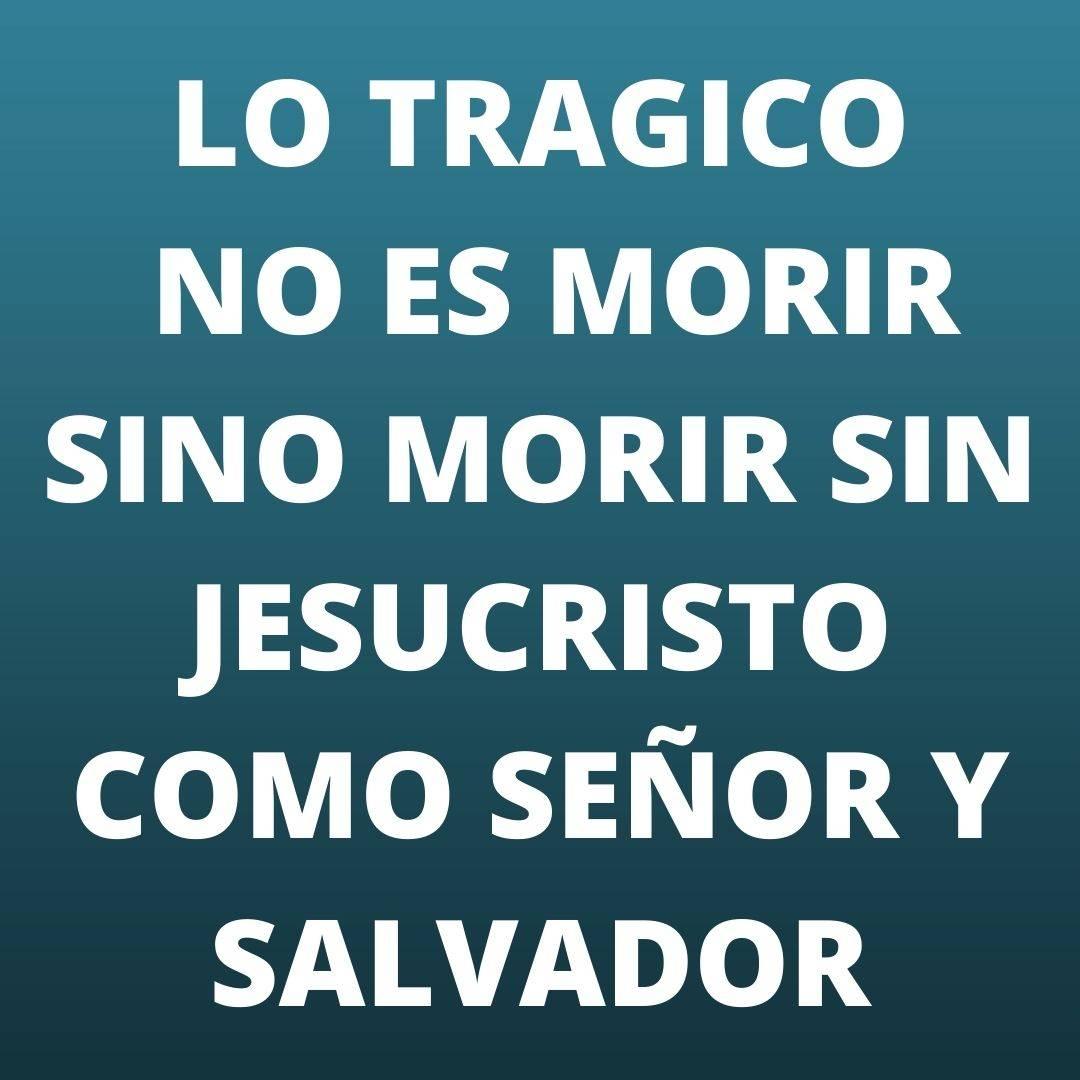 LO TRAGICO NO ES MORIR SINO MORIR SIN JESUCRISTO.jpg